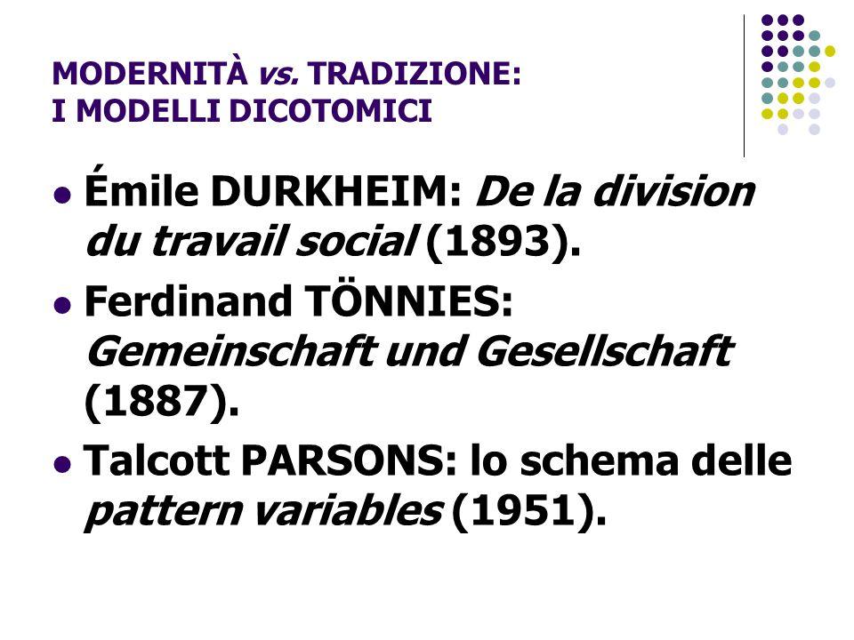 MODERNITÀ vs. TRADIZIONE: I MODELLI DICOTOMICI Émile DURKHEIM: De la division du travail social (1893). Ferdinand TÖNNIES: Gemeinschaft und Gesellscha