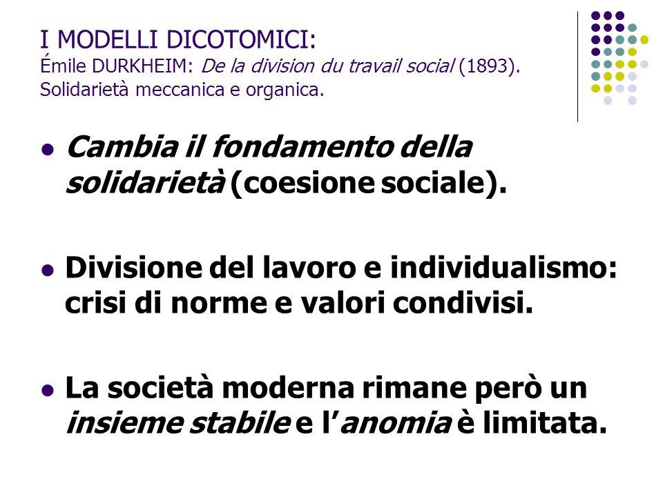 I MODELLI DICOTOMICI: Émile DURKHEIM: De la division du travail social (1893). Solidarietà meccanica e organica. Cambia il fondamento della solidariet