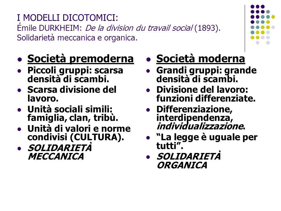 I MODELLI DICOTOMICI: Émile DURKHEIM: De la division du travail social (1893). Solidarietà meccanica e organica. Società premoderna Piccoli gruppi: sc
