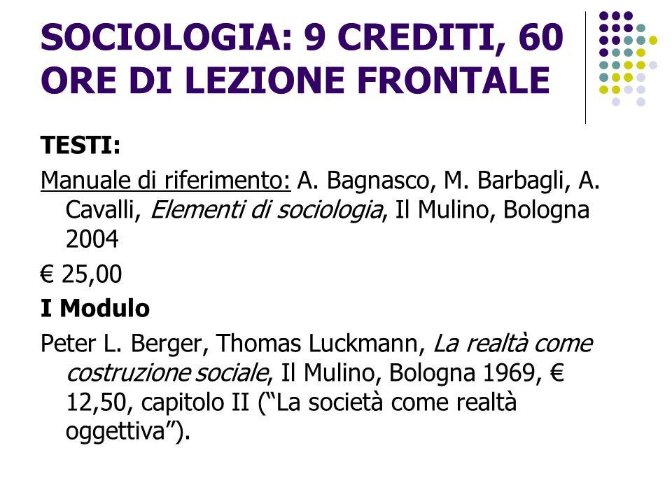 SOCIOLOGIA: 9 CREDITI, 60 ORE DI LEZIONE FRONTALE TESTI: Manuale di riferimento: A. Bagnasco, M. Barbagli, A. Cavalli, Elementi di sociologia, Il Muli