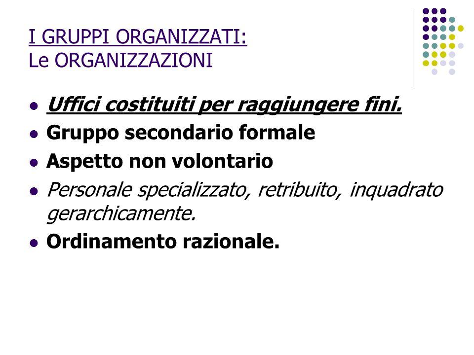 I GRUPPI ORGANIZZATI: Le ORGANIZZAZIONI Uffici costituiti per raggiungere fini. Gruppo secondario formale Aspetto non volontario Personale specializza