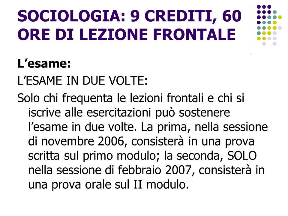 SOCIOLOGIA: 9 CREDITI, 60 ORE DI LEZIONE FRONTALE L'esame: L'ESAME IN UNA SOLA VOLTA: TUTTI potranno sostenere, a partire dalla sessione d'esami di febbraio 2007, l'esame scritto su tutto il programma.