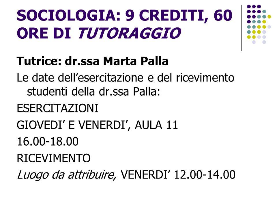 SOCIOLOGIA: 9 CREDITI, 60 ORE DI TUTORAGGIO Tutrice: dr.ssa Marta Palla Le date dell'esercitazione e del ricevimento studenti della dr.ssa Palla: ESER