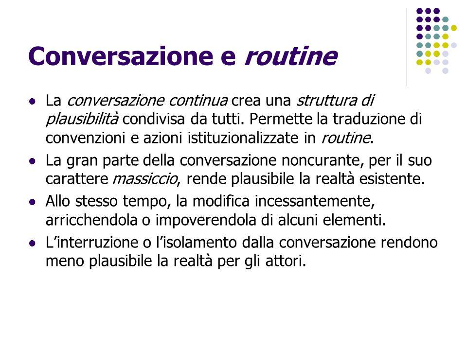 Conversazione e routine La conversazione continua crea una struttura di plausibilità condivisa da tutti. Permette la traduzione di convenzioni e azion