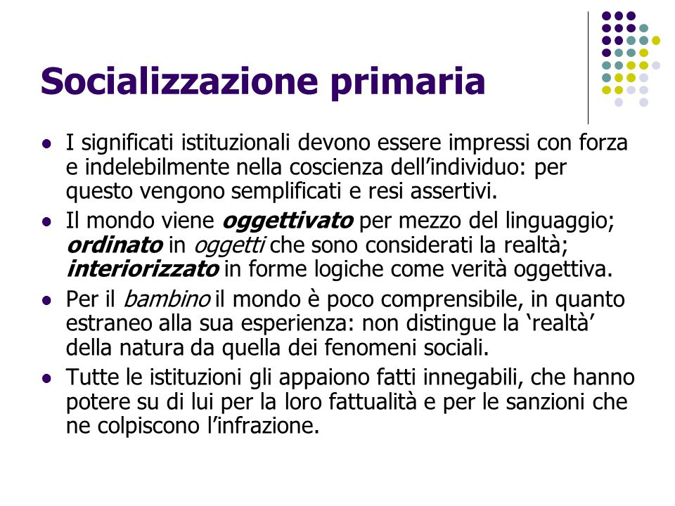 Socializzazione primaria I significati istituzionali devono essere impressi con forza e indelebilmente nella coscienza dell'individuo: per questo veng