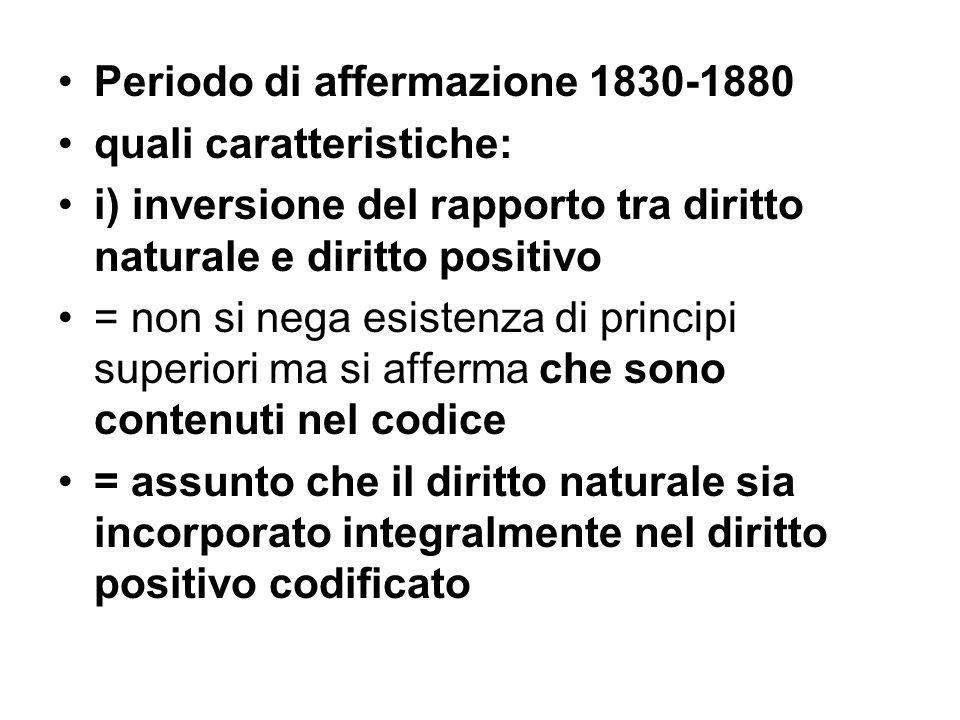 Periodo di affermazione 1830-1880 quali caratteristiche: i) inversione del rapporto tra diritto naturale e diritto positivo = non si nega esistenza di