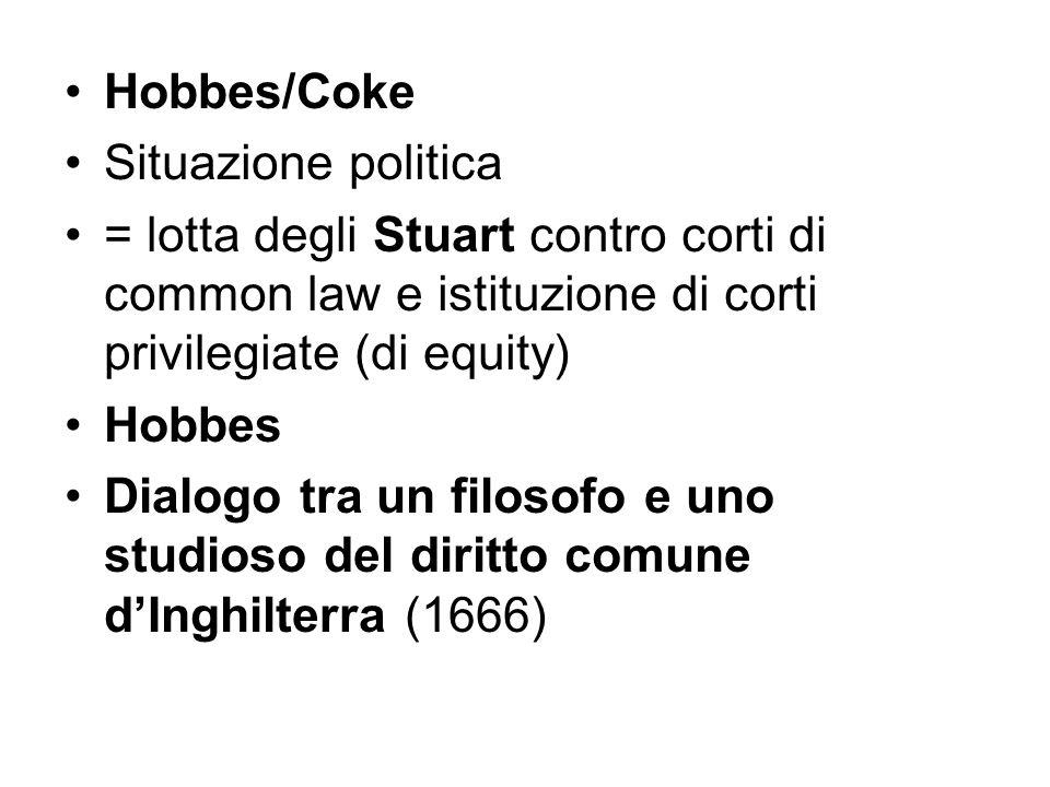 Hobbes/Coke Situazione politica = lotta degli Stuart contro corti di common law e istituzione di corti privilegiate (di equity) Hobbes Dialogo tra un