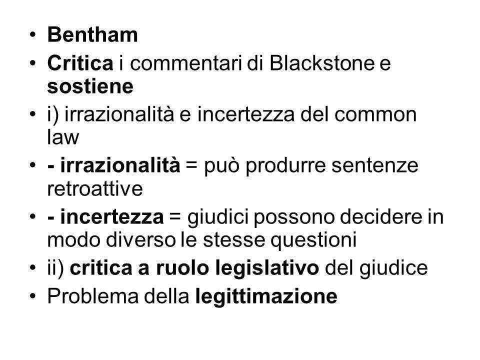 Bentham Critica i commentari di Blackstone e sostiene i) irrazionalità e incertezza del common law - irrazionalità = può produrre sentenze retroattive