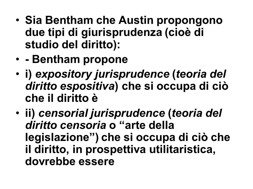 Sia Bentham che Austin propongono due tipi di giurisprudenza (cioè di studio del diritto): - Bentham propone i) expository jurisprudence (teoria del d
