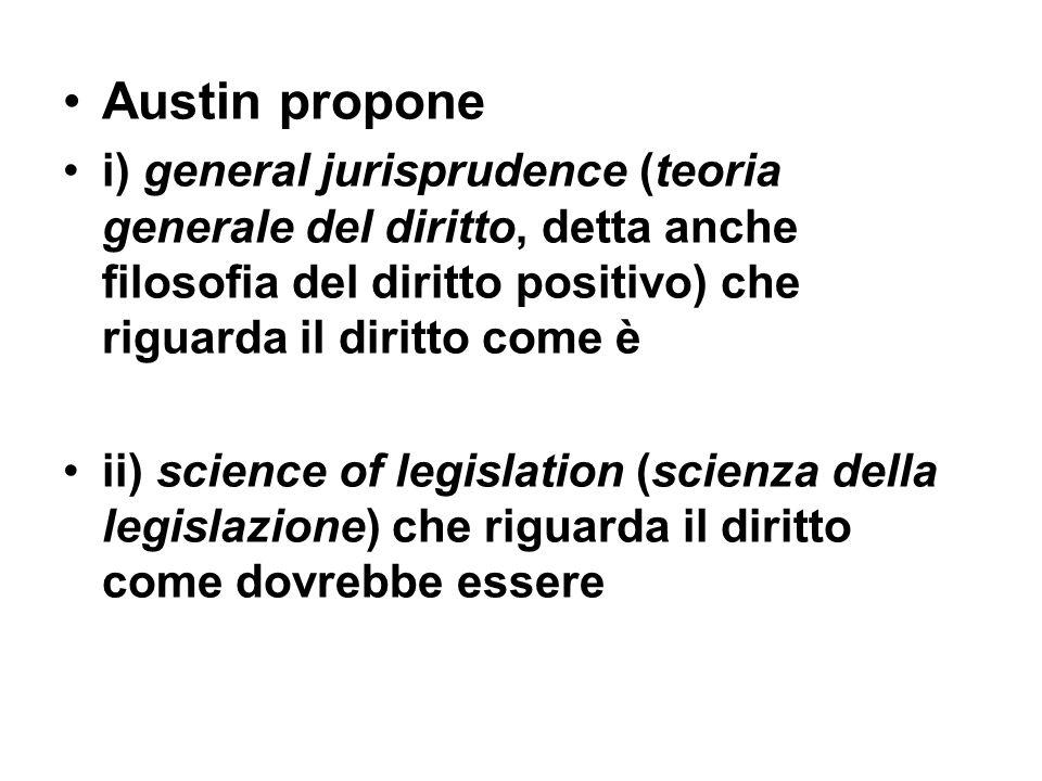 Austin propone i) general jurisprudence (teoria generale del diritto, detta anche filosofia del diritto positivo) che riguarda il diritto come è ii) s