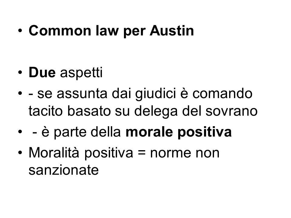 Common law per Austin Due aspetti - se assunta dai giudici è comando tacito basato su delega del sovrano - è parte della morale positiva Moralità posi