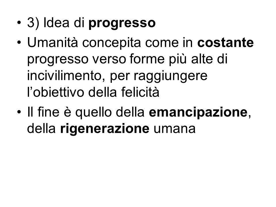 3) Idea di progresso Umanità concepita come in costante progresso verso forme più alte di incivilimento, per raggiungere l'obiettivo della felicità Il