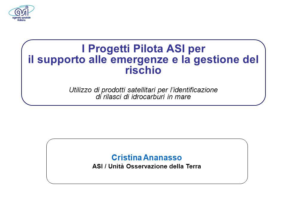 12 aprile 2011, Roma Workshop finale del progetto PRIMI 1 Earth Observation Cristina Ananasso ASI / Unità Osservazione della Terra I Progetti Pilota ASI per il supporto alle emergenze e la gestione del rischio Utilizzo di prodotti satellitari per l'identificazione di rilasci di idrocarburi in mare
