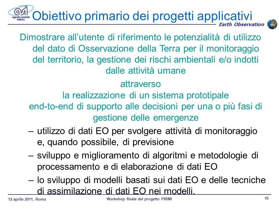 12 aprile 2011, Roma Workshop finale del progetto PRIMI 10 Earth Observation Obiettivo primario dei progetti applicativi Dimostrare all'utente di riferimento le potenzialità di utilizzo del dato di Osservazione della Terra per il monitoraggio del territorio, la gestione dei rischi ambientali e/o indotti dalle attività umane attraverso la realizzazione di un sistema prototipale end-to-end di supporto alle decisioni per una o più fasi di gestione delle emergenze –utilizzo di dati EO per svolgere attività di monitoraggio e, quando possibile, di previsione –sviluppo e miglioramento di algoritmi e metodologie di processamento e di elaborazione di dati EO –lo sviluppo di modelli basati sui dati EO e delle tecniche di assimilazione di dati EO nei modelli.