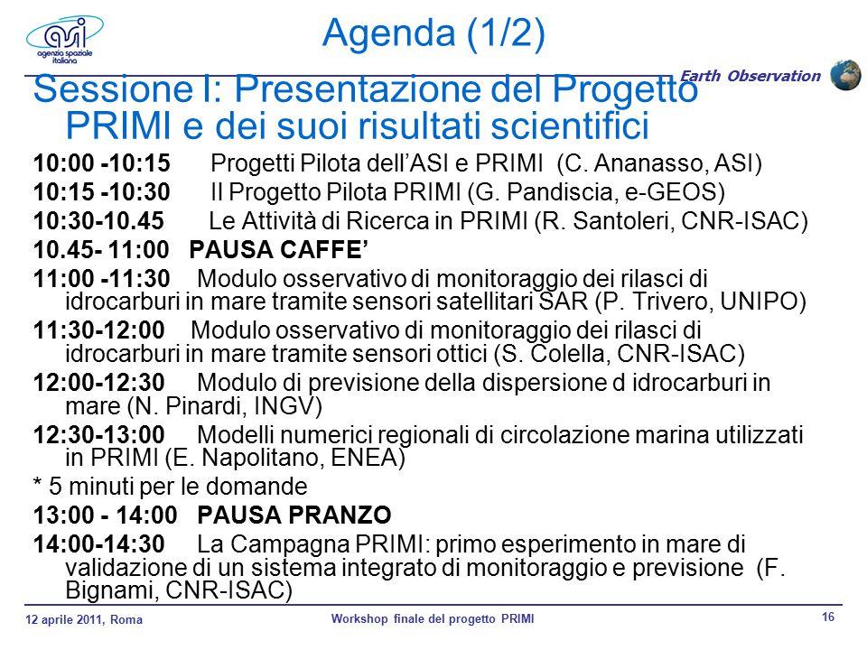 12 aprile 2011, Roma Workshop finale del progetto PRIMI 16 Earth Observation Agenda (1/2) Sessione I: Presentazione del Progetto PRIMI e dei suoi risultati scientifici 10:00 -10:15 Progetti Pilota dell'ASI e PRIMI (C.