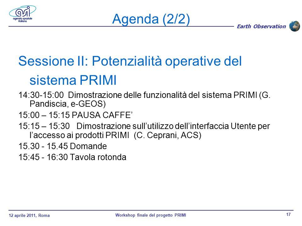 12 aprile 2011, Roma Workshop finale del progetto PRIMI 17 Earth Observation Agenda (2/2) Sessione II: Potenzialità operative del sistema PRIMI 14:30-15:00 Dimostrazione delle funzionalità del sistema PRIMI (G.