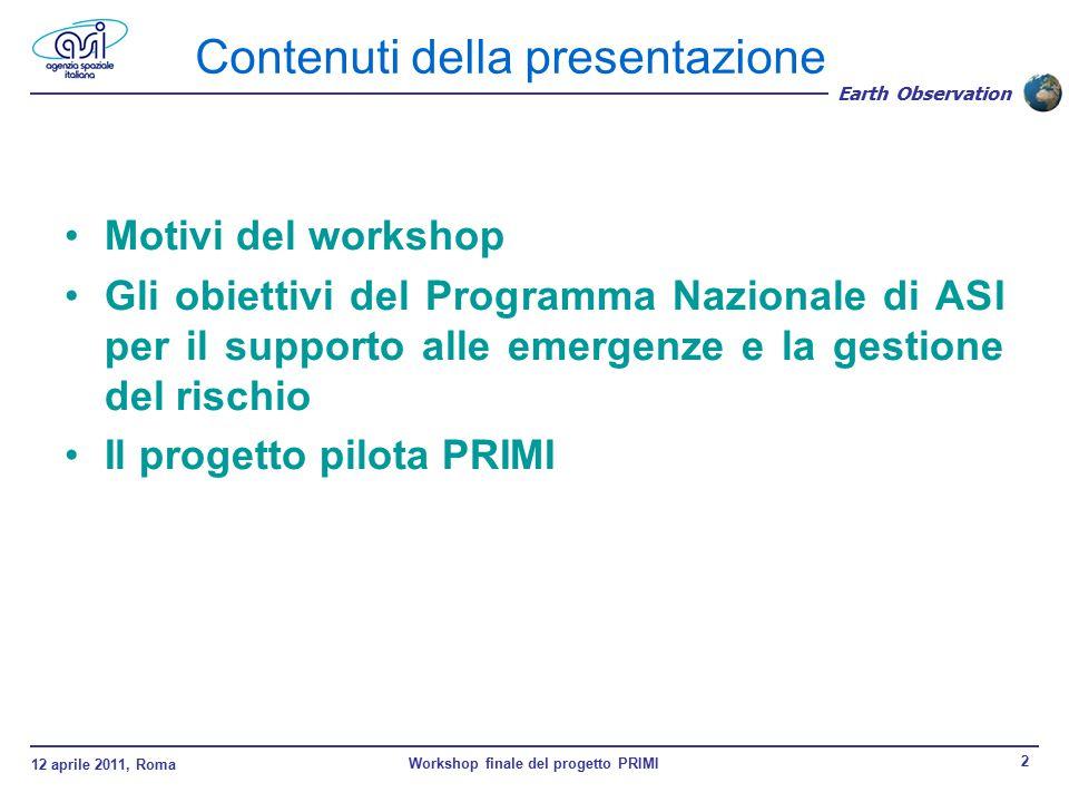 12 aprile 2011, Roma Workshop finale del progetto PRIMI 2 Earth Observation Contenuti della presentazione Motivi del workshop Gli obiettivi del Programma Nazionale di ASI per il supporto alle emergenze e la gestione del rischio Il progetto pilota PRIMI