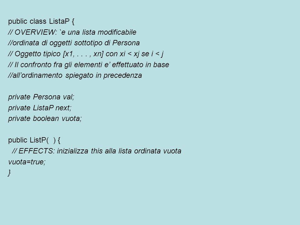 public class ListaP { // OVERVIEW: `e una lista modificabile //ordinata di oggetti sottotipo di Persona // Oggetto tipico [x1,..., xn] con xi < xj se i < j // Il confronto fra gli elementi e' effettuato in base //all'ordinamento spiegato in precedenza private Persona val; private ListaP next; private boolean vuota; public ListP( ) { // EFFECTS: inizializza this alla lista ordinata vuota vuota=true; }
