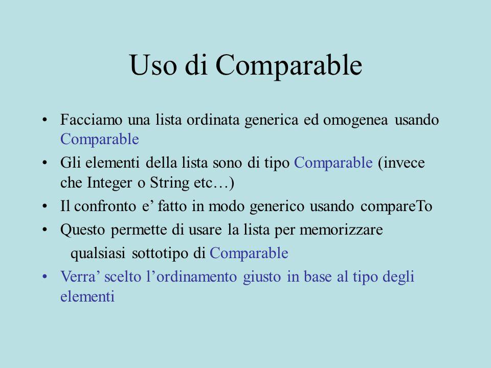 Uso di Comparable Facciamo una lista ordinata generica ed omogenea usando Comparable Gli elementi della lista sono di tipo Comparable (invece che Inte
