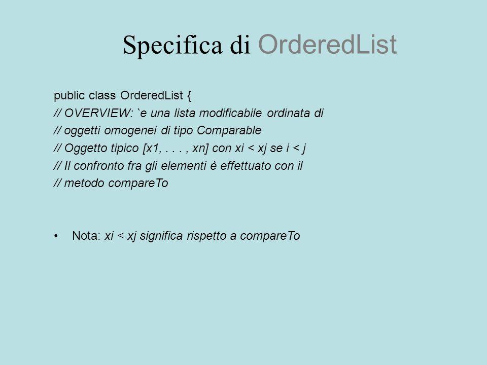 Specifica di OrderedList public class OrderedList { // OVERVIEW: `e una lista modificabile ordinata di // oggetti omogenei di tipo Comparable // Ogget