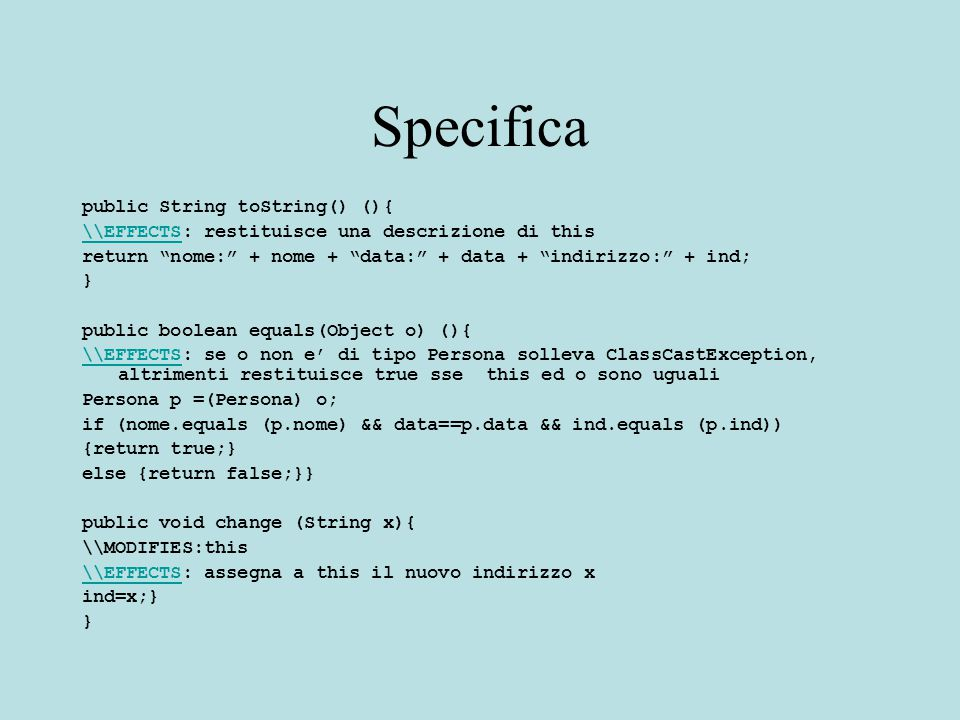 Specifica public String toString() (){ \\EFFECTS\\EFFECTS: restituisce una descrizione di this return nome: + nome + data: + data + indirizzo: + ind; } public boolean equals(Object o) (){ \\EFFECTS\\EFFECTS: se o non e' di tipo Persona solleva ClassCastException, altrimenti restituisce true sse this ed o sono uguali Persona p =(Persona) o; if (nome.equals (p.nome) && data==p.data && ind.equals (p.ind)) {return true;} else {return false;}} public void change (String x){ \\MODIFIES:this \\EFFECTS\\EFFECTS: assegna a this il nuovo indirizzo x ind=x;} }