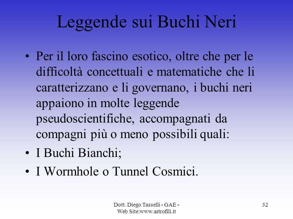 Dott. Diego Tasselli - GAE - Web Site:www.astrofili.it 32 Leggende sui Buchi Neri Per il loro fascino esotico, oltre che per le difficoltà concettuali