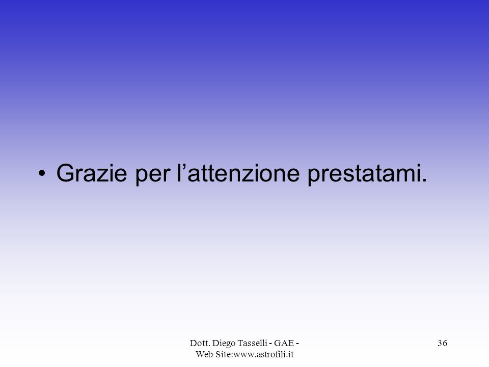 Dott. Diego Tasselli - GAE - Web Site:www.astrofili.it 36 Grazie per l'attenzione prestatami.