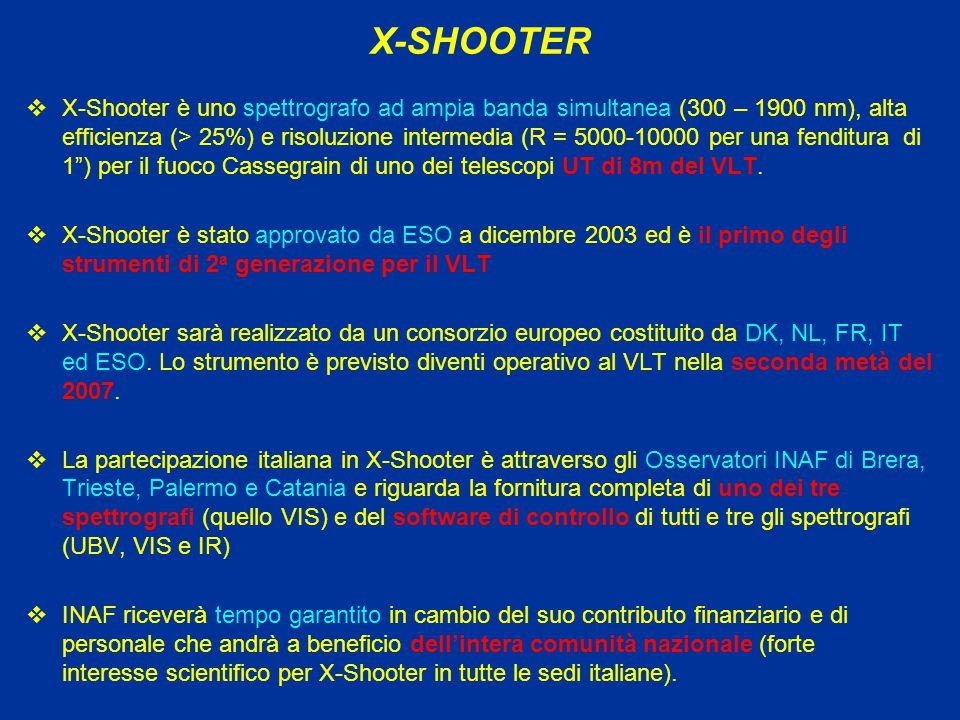 X-SHOOTER  X-Shooter è uno spettrografo ad ampia banda simultanea (300 – 1900 nm), alta efficienza (> 25%) e risoluzione intermedia (R = 5000-10000 per una fenditura di 1 ) per il fuoco Cassegrain di uno dei telescopi UT di 8m del VLT.