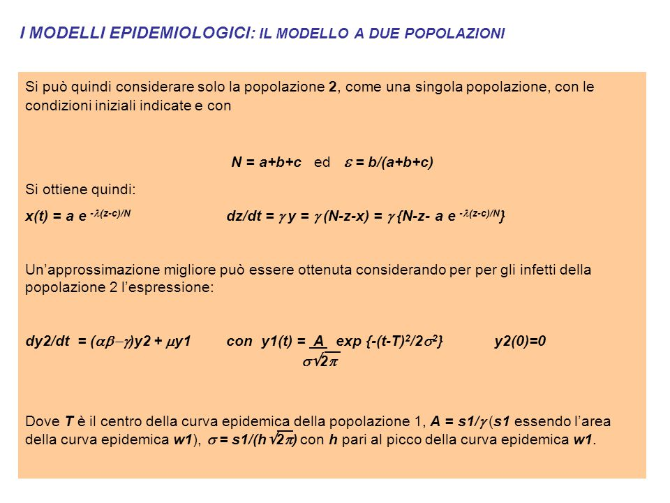 I MODELLI EPIDEMIOLOGICI: IL MODELLO A DUE POPOLAZIONI Si può quindi considerare solo la popolazione 2, come una singola popolazione, con le condizioni iniziali indicate e con N = a+b+c ed  = b/(a+b+c) Si ottiene quindi: x(t) = a e - (z-c)/N dz/dt =  y =  (N-z-x) =  {N-z- a e - (z-c)/N } Un'approssimazione migliore può essere ottenuta considerando per per gli infetti della popolazione 2 l'espressione: dy2/dt = (  )y2 +  y1con y1(t) = A exp {-(t-T) 2 /2  2 }y2(0)=0  2  Dove T è il centro della curva epidemica della popolazione 1, A = s1/  (s1 essendo l'area della curva epidemica w1),  = s1/(h  2  ) con h pari al picco della curva epidemica w1.