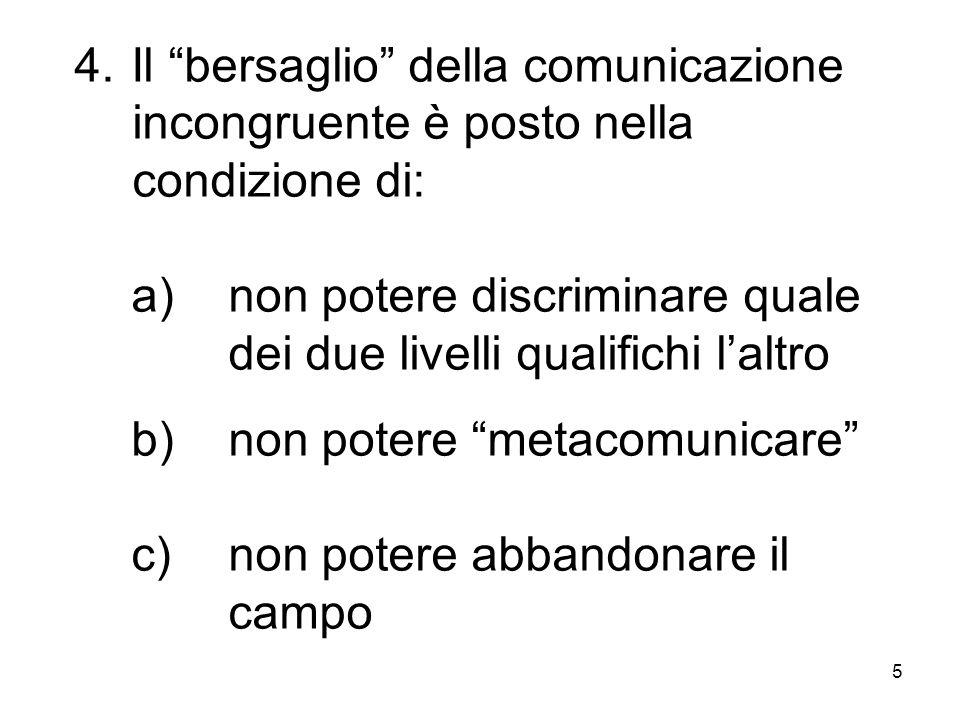 """5 4.Il """"bersaglio"""" della comunicazione incongruente è posto nella condizione di: a)non potere discriminare quale dei due livelli qualifichi l'altro b)"""