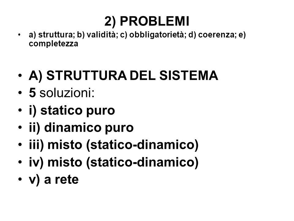 2) PROBLEMI a) struttura; b) validità; c) obbligatorietà; d) coerenza; e) completezza A) STRUTTURA DEL SISTEMA 5 soluzioni: i) statico puro ii) dinami