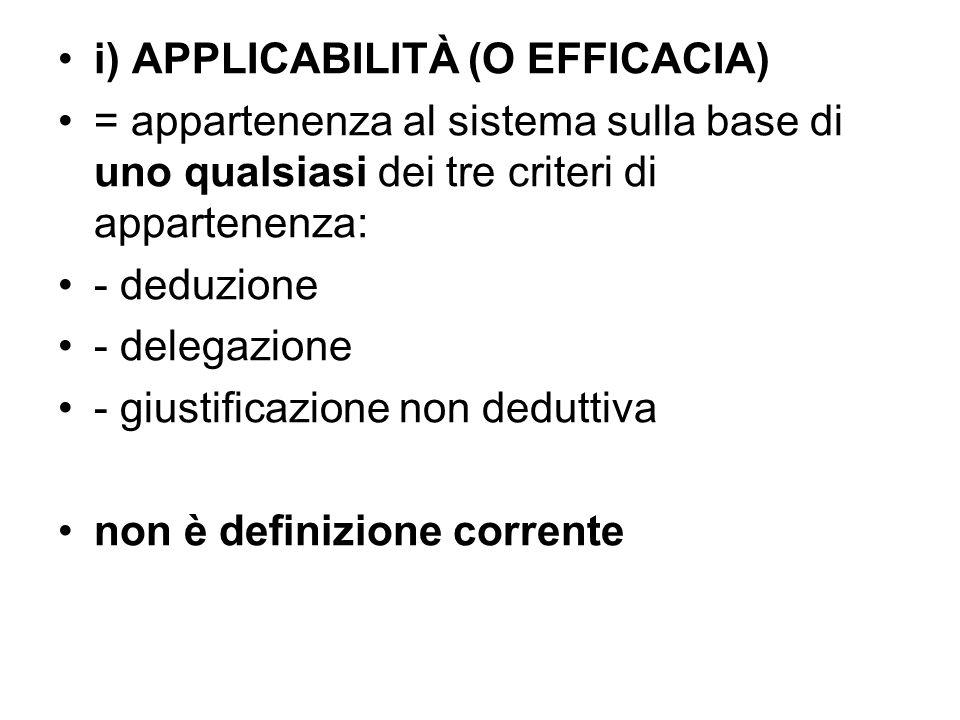 i) APPLICABILITÀ (O EFFICACIA) = appartenenza al sistema sulla base di uno qualsiasi dei tre criteri di appartenenza: - deduzione - delegazione - gius
