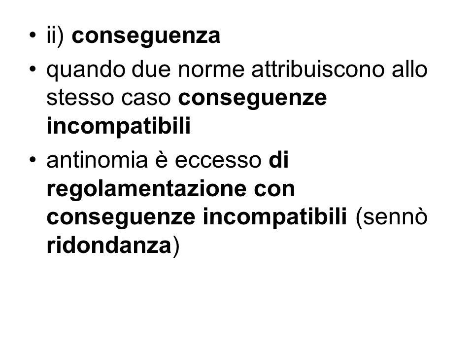 ii) conseguenza quando due norme attribuiscono allo stesso caso conseguenze incompatibili antinomia è eccesso di regolamentazione con conseguenze inco