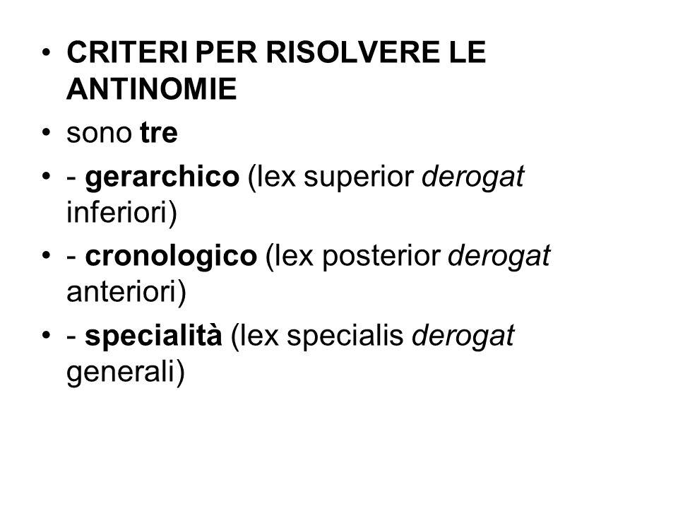 CRITERI PER RISOLVERE LE ANTINOMIE sono tre - gerarchico (lex superior derogat inferiori) - cronologico (lex posterior derogat anteriori) - specialità
