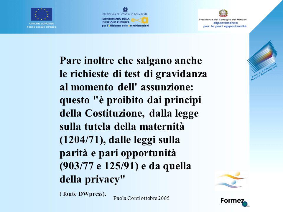 Paola Conti ottobre 2005 Pare inoltre che salgano anche le richieste di test di gravidanza al momento dell assunzione: questo è proibito dai principi della Costituzione, dalla legge sulla tutela della maternità (1204/71), dalle leggi sulla parità e pari opportunità (903/77 e 125/91) e da quella della privacy ( fonte DWpress).