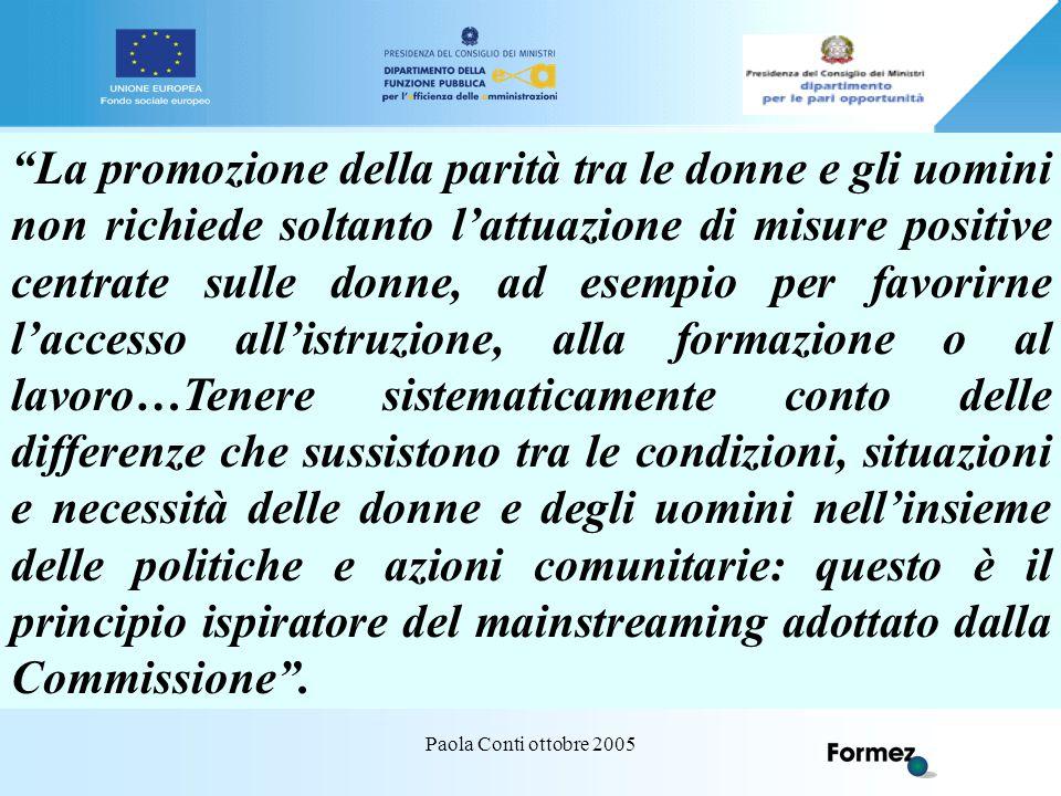 Paola Conti ottobre 2005 La Commissione ha tuttavia precisato che l'adozione della linea dell'integrazione orizzontale delle pari opportunità in tutti i settori non comporta l'abbandono delle politiche antidiscriminatorie e delle azioni specifiche a favore delle donne.