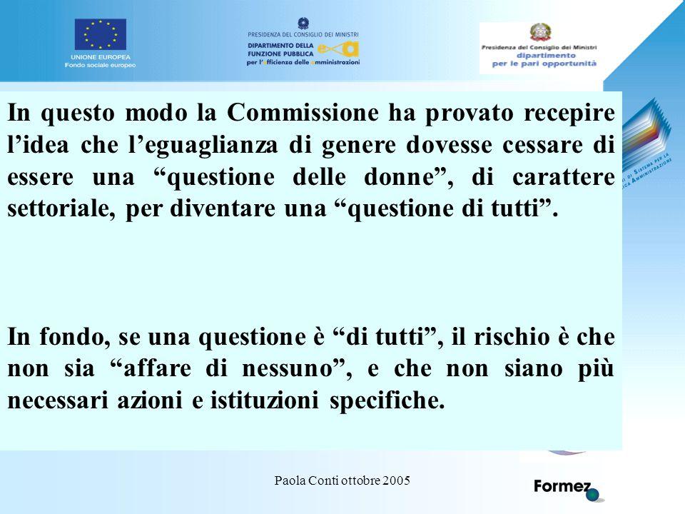 Paola Conti ottobre 2005 In questo modo la Commissione ha provato recepire l'idea che l'eguaglianza di genere dovesse cessare di essere una questione delle donne , di carattere settoriale, per diventare una questione di tutti .