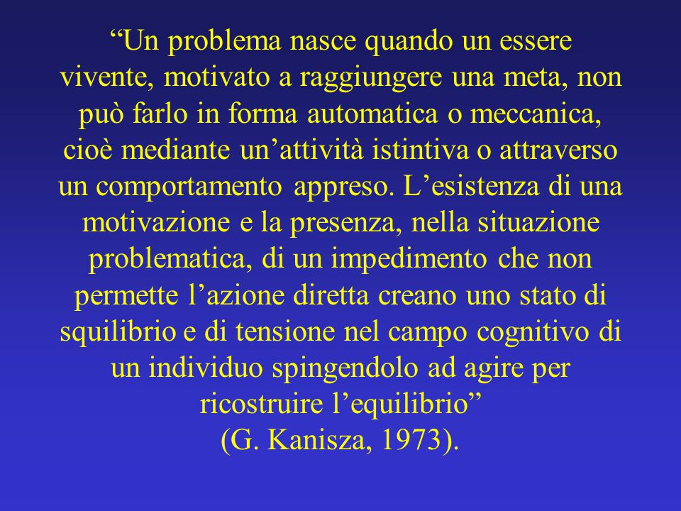 """""""Un problema nasce quando un essere vivente, motivato a raggiungere una meta, non può farlo in forma automatica o meccanica, cioè mediante un'attività"""
