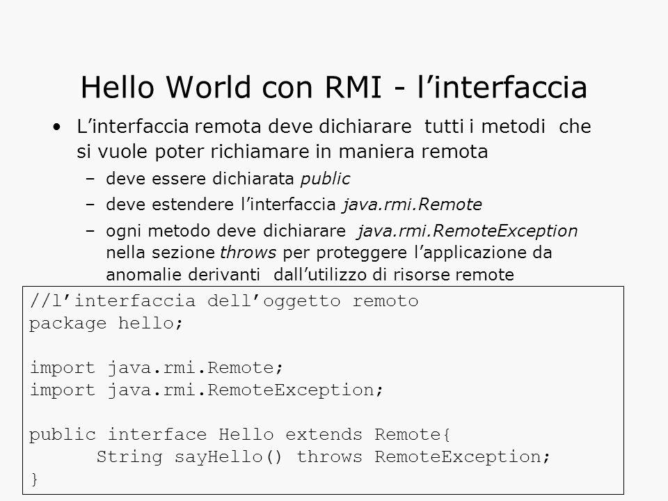 Hello World con RMI - l'interfaccia L'interfaccia remota deve dichiarare tutti i metodi che si vuole poter richiamare in maniera remota –deve essere dichiarata public –deve estendere l'interfaccia java.rmi.Remote –ogni metodo deve dichiarare java.rmi.RemoteException nella sezione throws per proteggere l'applicazione da anomalie derivanti dall'utilizzo di risorse remote //l'interfaccia dell'oggetto remoto package hello; import java.rmi.Remote; import java.rmi.RemoteException; public interface Hello extends Remote{ String sayHello() throws RemoteException; }