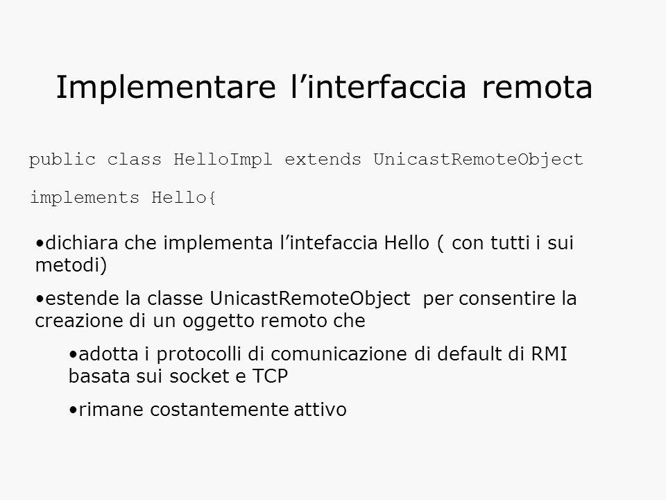 Implementare l'interfaccia remota public class HelloImpl extends UnicastRemoteObject implements Hello{ dichiara che implementa l'intefaccia Hello ( con tutti i sui metodi) estende la classe UnicastRemoteObject per consentire la creazione di un oggetto remoto che adotta i protocolli di comunicazione di default di RMI basata sui socket e TCP rimane costantemente attivo