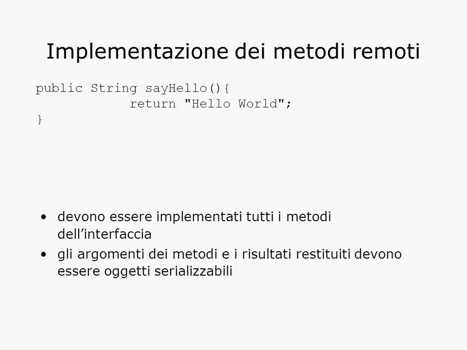 Implementazione dei metodi remoti devono essere implementati tutti i metodi dell'interfaccia gli argomenti dei metodi e i risultati restituiti devono essere oggetti serializzabili public String sayHello(){ return Hello World ; }