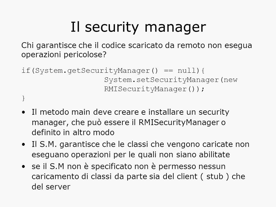 Il security manager Il metodo main deve creare e installare un security manager, che può essere il RMISecurityManager o definito in altro modo Il S.M.