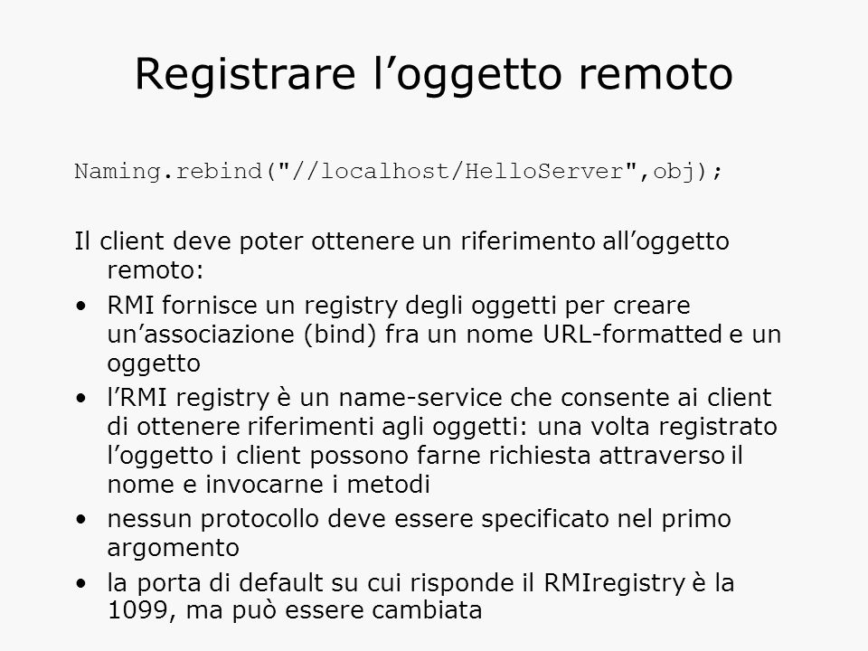 Registrare l'oggetto remoto Naming.rebind( //localhost/HelloServer ,obj); Il client deve poter ottenere un riferimento all'oggetto remoto: RMI fornisce un registry degli oggetti per creare un'associazione (bind) fra un nome URL-formatted e un oggetto l'RMI registry è un name-service che consente ai client di ottenere riferimenti agli oggetti: una volta registrato l'oggetto i client possono farne richiesta attraverso il nome e invocarne i metodi nessun protocollo deve essere specificato nel primo argomento la porta di default su cui risponde il RMIregistry è la 1099, ma può essere cambiata