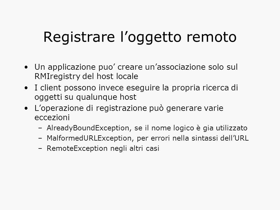 Registrare l'oggetto remoto Un applicazione puo' creare un'associazione solo sul RMIregistry del host locale I client possono invece eseguire la propria ricerca di oggetti su qualunque host L'operazione di registrazione può generare varie eccezioni –AlreadyBoundException, se il nome logico è gia utilizzato –MalformedURLException, per errori nella sintassi dell'URL –RemoteException negli altri casi