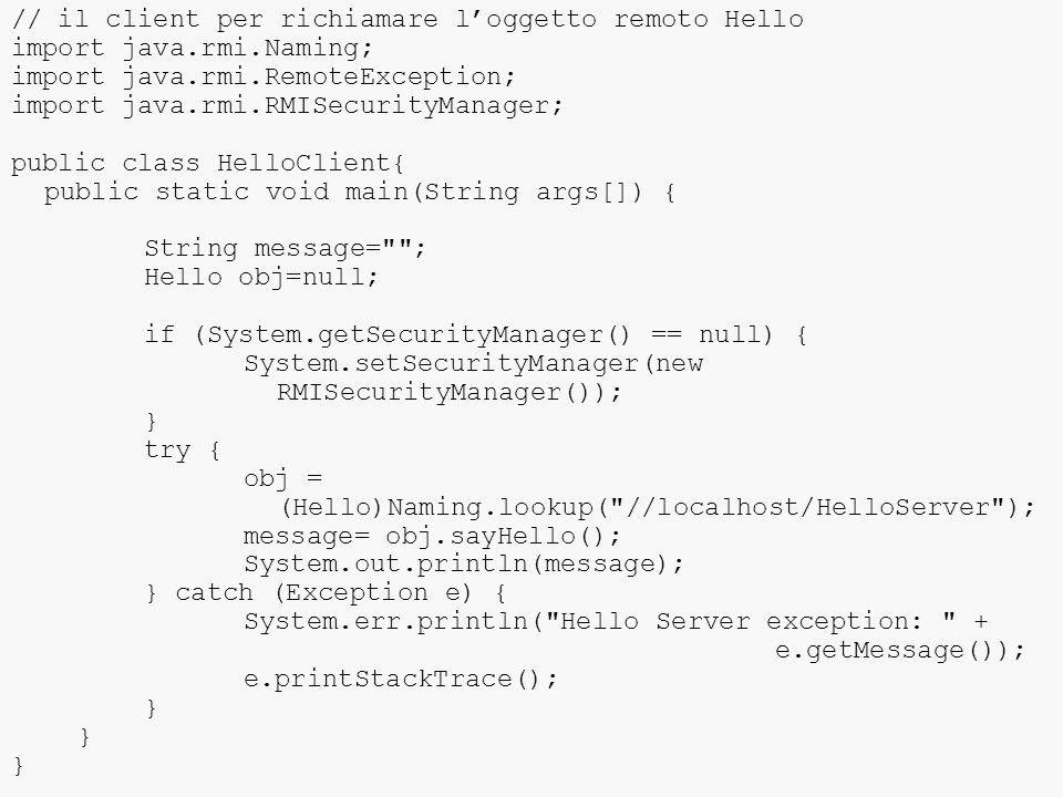// il client per richiamare l'oggetto remoto Hello import java.rmi.Naming; import java.rmi.RemoteException; import java.rmi.RMISecurityManager; public class HelloClient{ public static void main(String args[]) { String message= ; Hello obj=null; if (System.getSecurityManager() == null) { System.setSecurityManager(new RMISecurityManager()); } try { obj = (Hello)Naming.lookup( //localhost/HelloServer ); message= obj.sayHello(); System.out.println(message); } catch (Exception e) { System.err.println( Hello Server exception: + e.getMessage()); e.printStackTrace(); }