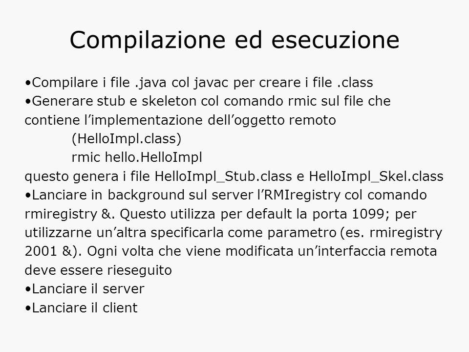 Compilazione ed esecuzione Compilare i file.java col javac per creare i file.class Generare stub e skeleton col comando rmic sul file che contiene l'implementazione dell'oggetto remoto (HelloImpl.class) rmic hello.HelloImpl questo genera i file HelloImpl_Stub.class e HelloImpl_Skel.class Lanciare in background sul server l'RMIregistry col comando rmiregistry &.