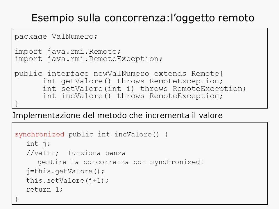 Esempio sulla concorrenza:l'oggetto remoto package ValNumero; import java.rmi.Remote; import java.rmi.RemoteException; public interface newValNumero extends Remote{ int getValore() throws RemoteException; int setValore(int i) throws RemoteException; int incValore() throws RemoteException; } synchronized public int incValore() { int j; //val++; funziona senza gestire la concorrenza con synchronized.