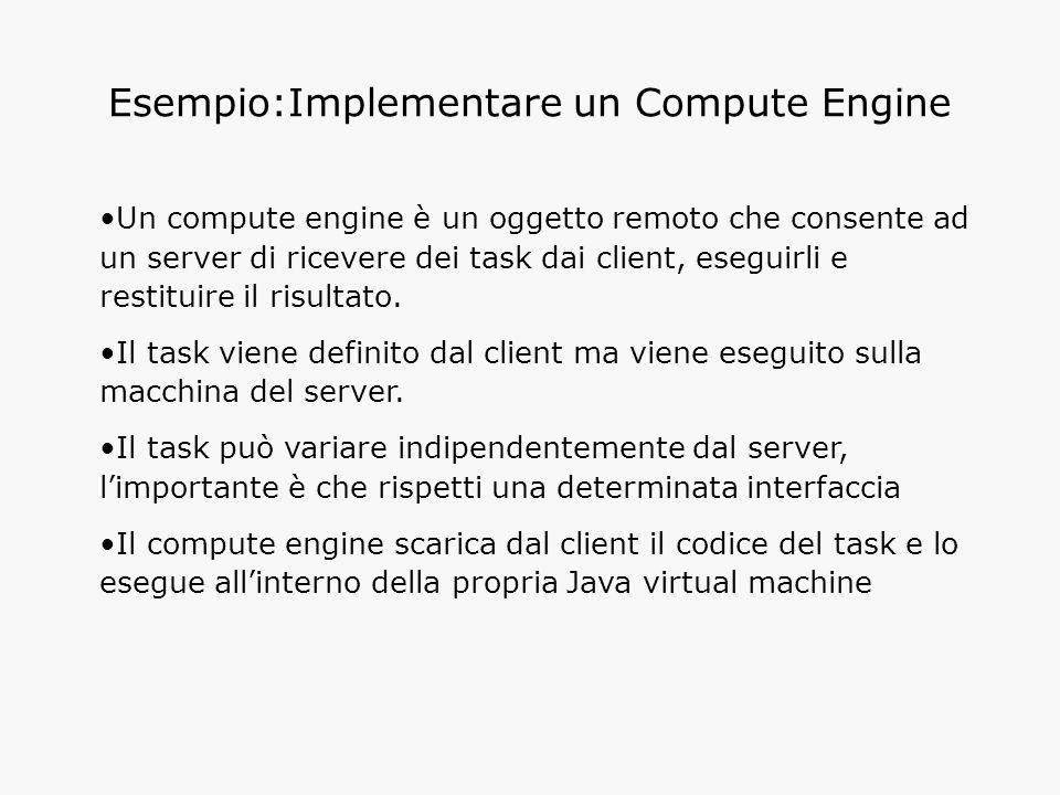 Esempio:Implementare un Compute Engine Un compute engine è un oggetto remoto che consente ad un server di ricevere dei task dai client, eseguirli e restituire il risultato.