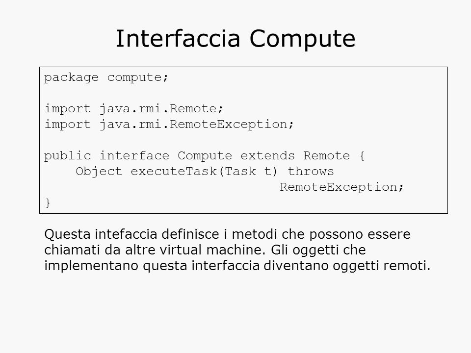 Interfaccia Compute package compute; import java.rmi.Remote; import java.rmi.RemoteException; public interface Compute extends Remote { Object execute