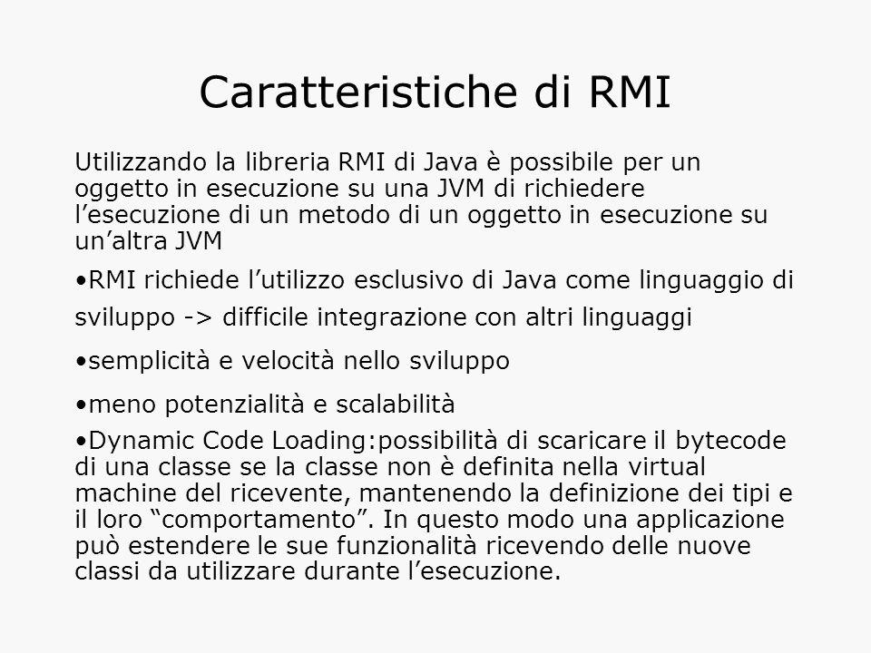 Programmare con RMI Le classi e i metodi sono contenuti nei package java.rmi e java.rmi.server Si definisce oggetto remoto un oggetto che implementi l'interfaccia Remote i cui metodi possono essere eseguiti da un'applicazione client posta su un'altra macchina virtuale Un oggetto diventa remoto se implementa un'interfaccia remota, ossia un'interfaccia che estende l'interfaccia java.rmi.Remote